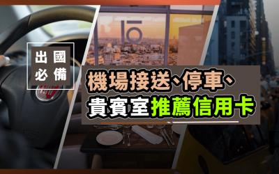 【出國】機場接送/停車/機場貴賓室/旅平險信用卡推薦|信用卡 特殊優惠