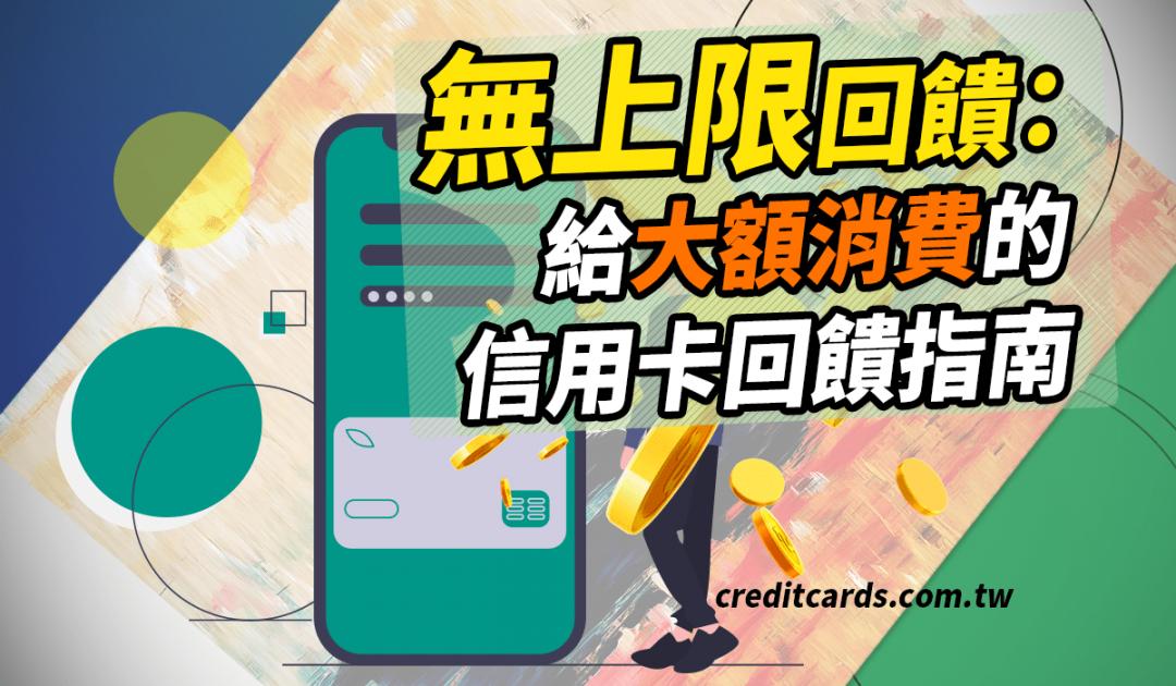 無上限回饋 給大額消費的信用卡指南