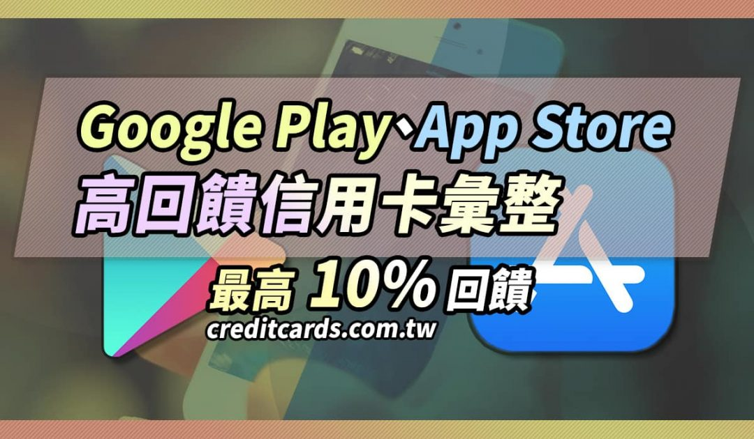 Google Play 與 App Store 高回饋信用卡刷卡推薦