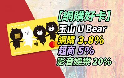 【網購好卡】玉山 U Bear 信用卡網購 3.8%、超商 5%、娛樂 20% 現金回饋|信用卡 現金回饋