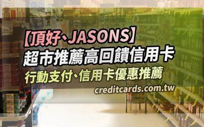 【超市回饋】JASONS/頂好超市信用卡推薦,最優 10.7% 回饋|信用卡 現金回饋 行動支付