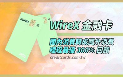 【國際卡】WireX 卡國內消費轉國外消費賺 300% 哩程|金融卡