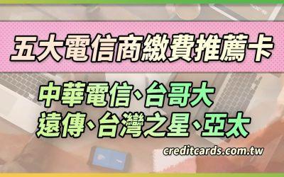 2021五大電信商繳費信用卡推薦,最高10%回饋,中華電信/台哥大/遠傳/台灣之星/亞太彙整|信用卡 現金回饋 行動支付