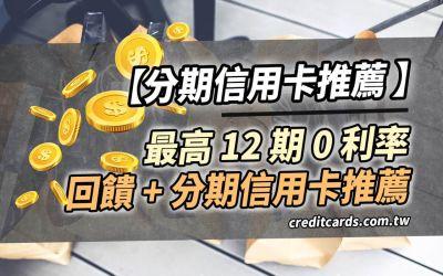 2021 信用卡零利率分期推薦,最高1.2%回饋+12期0利率,大額消費首選|信用卡