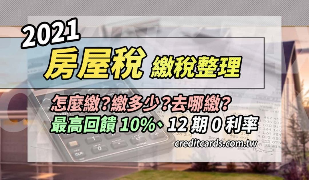 2021 房屋稅繳稅指南 最高回饋 10% 或 12 期 0 利率