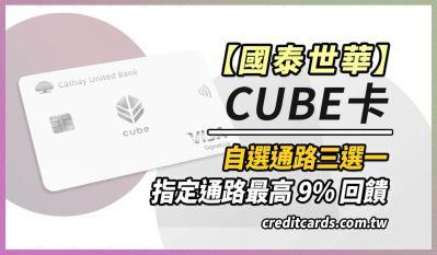 國泰世華cube卡影音娛樂/外送/旅遊3~9%回饋無上限,哩程最高 NT$4/哩 信用卡